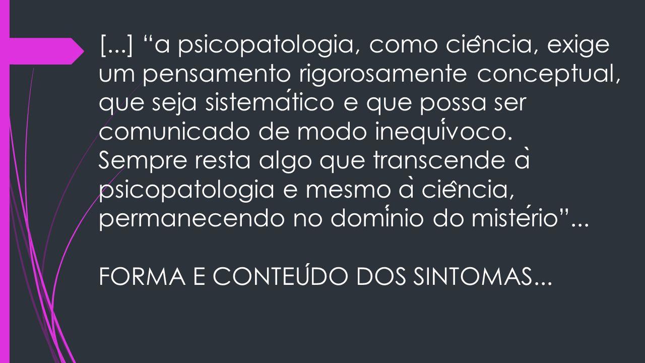 [...] a psicopatologia, como ciência, exige um pensamento rigorosamente conceptual, que seja sistemático e que possa ser comunicado de modo inequívoco.